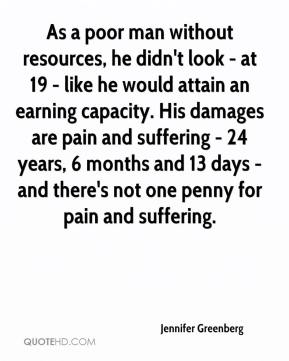 Jennifer Greenberg  - As a poor man without resources, he didn't look - at 19 - like he would attain an earning capacity. His damages are pain and suffering - 24 years, 6 months and 13 days - and there's not one penny for pain and suffering.