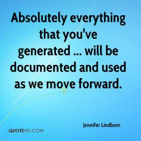 Absolutely everything that you've generated ... will be documented and used as we move forward.