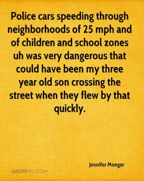 Jennifer Monger  - Police cars speeding through neighborhoods of 25 mph and of children and school zones uh was very dangerous that could have been my three year old son crossing the street when they flew by that quickly.