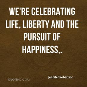Jennifer Robertson  - We're celebrating life, liberty and the pursuit of happiness.