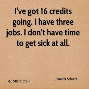 Jennifer Schultz  - I've got 16 credits going. I have three jobs. I don't have time to get sick at all.