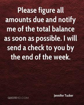 Jennifer Tucker  - Please figure all amounts due and notify me of the total balance as soon as possible. I will send a check to you by the end of the week.