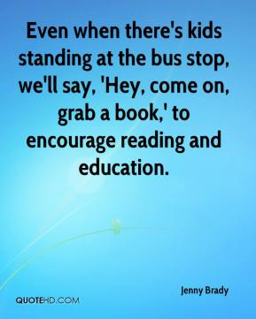 Jenny Brady  - Even when there's kids standing at the bus stop, we'll say, 'Hey, come on, grab a book,' to encourage reading and education.