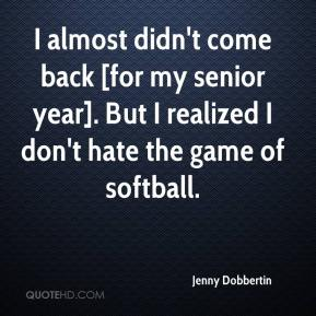 Jenny Dobbertin  - I almost didn't come back [for my senior year]. But I realized I don't hate the game of softball.
