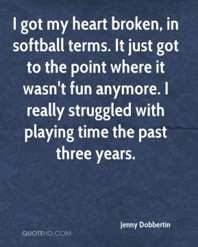 Jenny Dobbertin  - I got my heart broken, in softball terms. It just got to the point where it wasn't fun anymore. I really struggled with playing time the past three years.