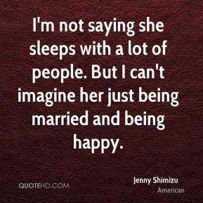 I'm not saying she sleeps with a lot of people. But I can't imagine her just being married and being happy.