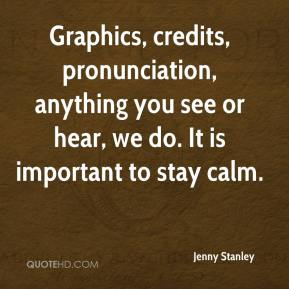 Jenny Stanley  - Graphics, credits, pronunciation, anything you see or hear, we do. It is important to stay calm.