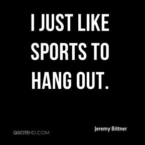 Jeremy Bittner  - I just like sports to hang out.
