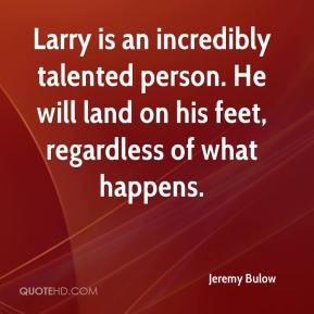 Jeremy Bulow  - Larry is an incredibly talented person. He will land on his feet, regardless of what happens.