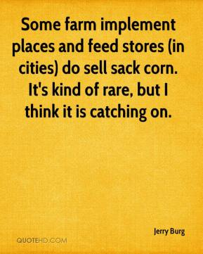 Jerry Burg  - Some farm implement places and feed stores (in cities) do sell sack corn. It's kind of rare, but I think it is catching on.
