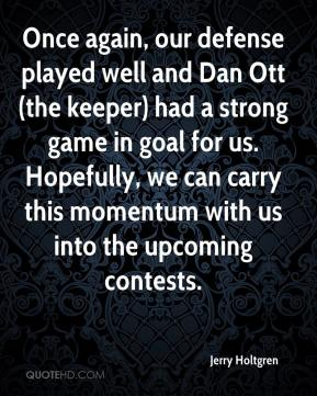 Jerry Holtgren  - Once again, our defense played well and Dan Ott (the keeper) had a strong game in goal for us. Hopefully, we can carry this momentum with us into the upcoming contests.