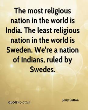 Jerry Sutton  - The most religious nation in the world is India. The least religious nation in the world is Sweden. We're a nation of Indians, ruled by Swedes.