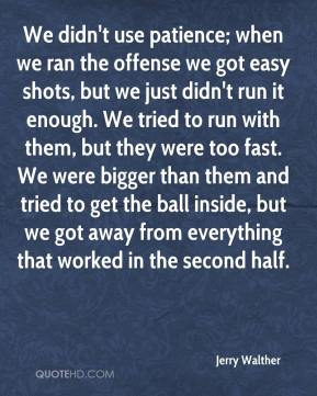 Jerry Walther  - We didn't use patience; when we ran the offense we got easy shots, but we just didn't run it enough. We tried to run with them, but they were too fast. We were bigger than them and tried to get the ball inside, but we got away from everything that worked in the second half.
