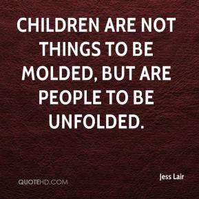 Jess Lair  - Children are not things to be molded, but are people to be unfolded.