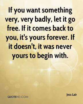 Jess Lair  - If you want something very, very badly, let it go free. If it comes back to you, it's yours forever. If it doesn't, it was never yours to begin with.