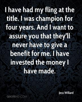 Jess Willard  - I have had my fling at the title. I was champion for four years. And I want to assure you that they'll never have to give a benefit for me. I have invested the money I have made.