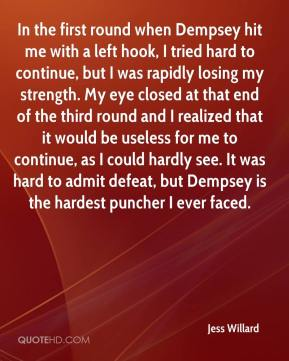 Jess Willard  - In the first round when Dempsey hit me with a left hook, I tried hard to continue, but I was rapidly losing my strength. My eye closed at that end of the third round and I realized that it would be useless for me to continue, as I could hardly see. It was hard to admit defeat, but Dempsey is the hardest puncher I ever faced.