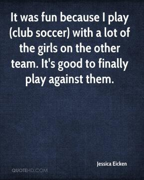 Jessica Eicken  - It was fun because I play (club soccer) with a lot of the girls on the other team. It's good to finally play against them.