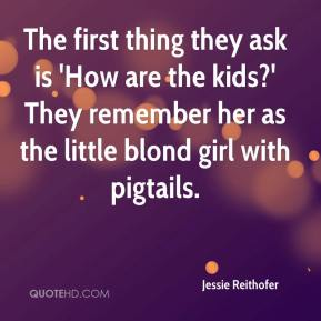 Jessie Reithofer  - The first thing they ask is 'How are the kids?' They remember her as the little blond girl with pigtails.