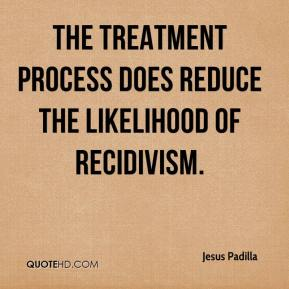 Jesus Padilla  - The treatment process does reduce the likelihood of recidivism.