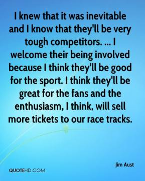 Jim Aust  - I knew that it was inevitable and I know that they'll be very tough competitors. ... I welcome their being involved because I think they'll be good for the sport. I think they'll be great for the fans and the enthusiasm, I think, will sell more tickets to our race tracks.