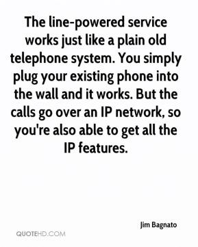 Jim Bagnato  - The line-powered service works just like a plain old telephone system. You simply plug your existing phone into the wall and it works. But the calls go over an IP network, so you're also able to get all the IP features.