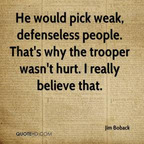 Jim Boback  - He would pick weak, defenseless people. That's why the trooper wasn't hurt. I really believe that.