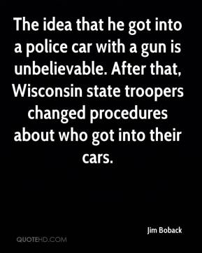 Jim Boback  - The idea that he got into a police car with a gun is unbelievable. After that, Wisconsin state troopers changed procedures about who got into their cars.