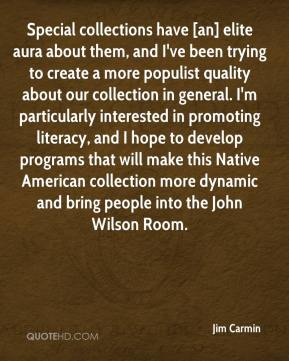 Jim Carmin  - Special collections have [an] elite aura about them, and I've been trying to create a more populist quality about our collection in general. I'm particularly interested in promoting literacy, and I hope to develop programs that will make this Native American collection more dynamic and bring people into the John Wilson Room.