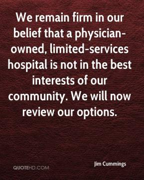 Jim Cummings  - We remain firm in our belief that a physician-owned, limited-services hospital is not in the best interests of our community. We will now review our options.