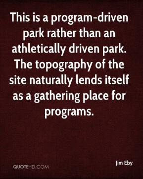 Jim Eby  - This is a program-driven park rather than an athletically driven park. The topography of the site naturally lends itself as a gathering place for programs.