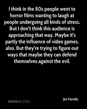 Jim Farrelly  - I think in the 80s people went to horror films wanting to laugh at people undergoing all kinds of stress. But I don't think this audience is approaching that way. Maybe it's partly the influence of video games, also. But they're trying to figure out ways that maybe they can defend themselves against the evil.