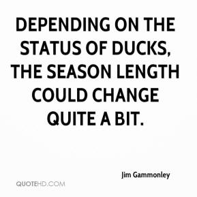 Jim Gammonley  - Depending on the status of ducks, the season length could change quite a bit.
