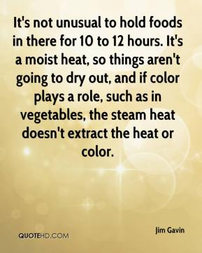 Jim Gavin  - It's not unusual to hold foods in there for 10 to 12 hours. It's a moist heat, so things aren't going to dry out, and if color plays a role, such as in vegetables, the steam heat doesn't extract the heat or color.