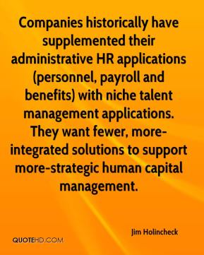 Jim Holincheck  - Companies historically have supplemented their administrative HR applications (personnel, payroll and benefits) with niche talent management applications. They want fewer, more-integrated solutions to support more-strategic human capital management.