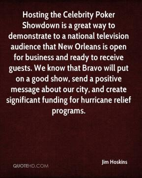 Jim Hoskins  - Hosting the Celebrity Poker Showdown is a great way to demonstrate to a national television audience that New Orleans is open for business and ready to receive guests. We know that Bravo will put on a good show, send a positive message about our city, and create significant funding for hurricane relief programs.