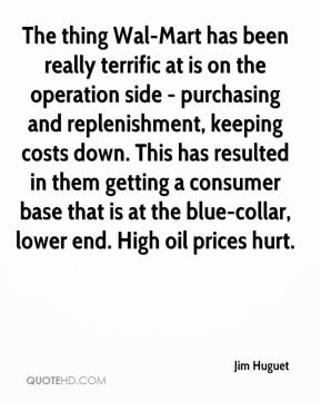 Jim Huguet  - The thing Wal-Mart has been really terrific at is on the operation side - purchasing and replenishment, keeping costs down. This has resulted in them getting a consumer base that is at the blue-collar, lower end. High oil prices hurt.