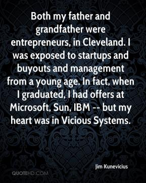 Jim Kunevicius  - Both my father and grandfather were entrepreneurs, in Cleveland. I was exposed to startups and buyouts and management from a young age. In fact, when I graduated, I had offers at Microsoft, Sun, IBM -- but my heart was in Vicious Systems.