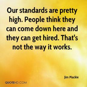 Jim Mackie  - Our standards are pretty high. People think they can come down here and they can get hired. That's not the way it works.