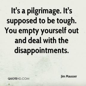 Jim Mausser  - It's a pilgrimage. It's supposed to be tough. You empty yourself out and deal with the disappointments.