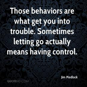 Jim Medlock  - Those behaviors are what get you into trouble. Sometimes letting go actually means having control.