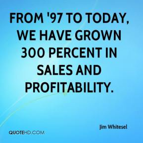 Jim Whitesel  - From '97 to today, we have grown 300 percent in sales and profitability.