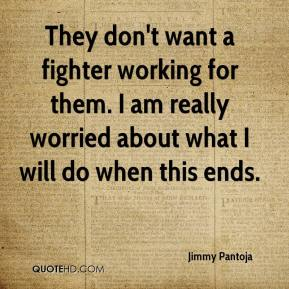 Jimmy Pantoja  - They don't want a fighter working for them. I am really worried about what I will do when this ends.