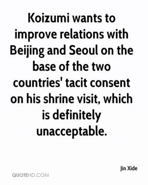 Jin Xide  - Koizumi wants to improve relations with Beijing and Seoul on the base of the two countries' tacit consent on his shrine visit, which is definitely unacceptable.
