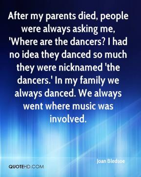 After my parents died, people were always asking me, 'Where are the dancers? I had no idea they danced so much they were nicknamed 'the dancers.' In my family we always danced. We always went where music was involved.