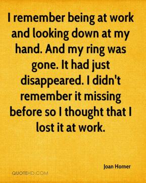 Joan Horner  - I remember being at work and looking down at my hand. And my ring was gone. It had just disappeared. I didn't remember it missing before so I thought that I lost it at work.