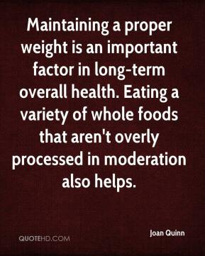 Joan Quinn  - Maintaining a proper weight is an important factor in long-term overall health. Eating a variety of whole foods that aren't overly processed in moderation also helps.