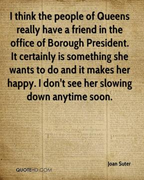 Joan Suter  - I think the people of Queens really have a friend in the office of Borough President. It certainly is something she wants to do and it makes her happy. I don't see her slowing down anytime soon.