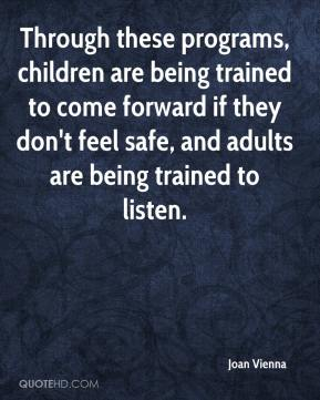 Joan Vienna  - Through these programs, children are being trained to come forward if they don't feel safe, and adults are being trained to listen.