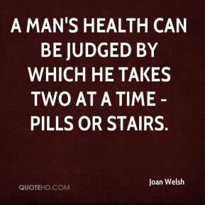 Joan Welsh  - A man's health can be judged by which he takes two at a time - pills or stairs.